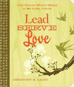 Lead. Serve. Love.: 100 Three-Word Ways to Live Like Jesus