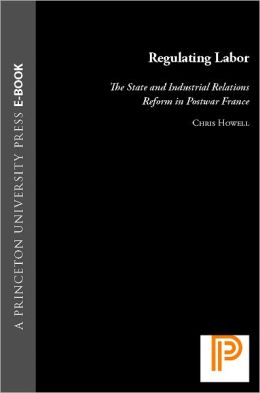 Regulating Labor: The State and Industrial Relations Reform in Postwar France