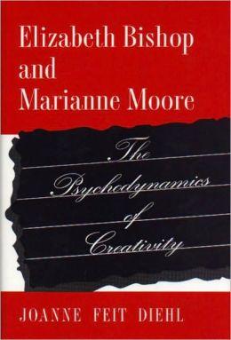 Elizabeth Bishop and Marianne Moore: The Psychodynamics of Creativity