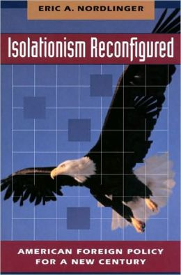 Isolationism Reconfigured: American Foreign Policy for a New Century