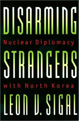 Disarming Strangers: Nuclear Diplomacy with North Korea: Nuclear Diplomacy with North Korea