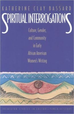 Spiritual Interrogations: Culture, Gender, and Community in Early African American Women's Writing: Culture, Gender, and Community in Early African American Women's Writing