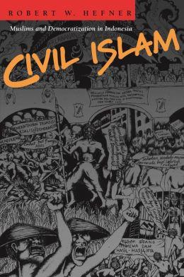Civil Islam: Muslims and Democratization in Indonesia: Muslims and Democratization in Indonesia