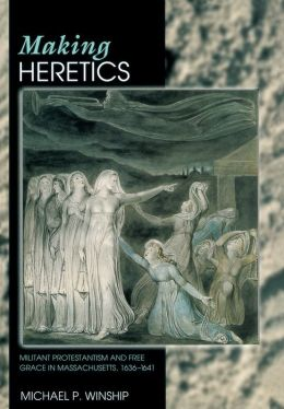Making Heretics: Militant Protestantism and Free Grace in Massachusetts, 1636-1641