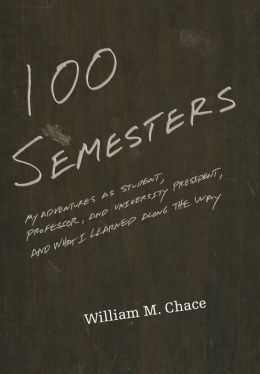 One Hundred Semesters: My Adventures as Student, Professor, and University President, and What I Learned along the Way