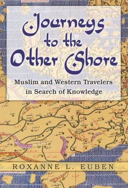 Journeys to the Other Shore: Muslim and Western Travelers in Search of Knowledge: Muslim and Western Travelers in Search of Knowledge