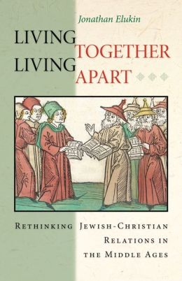 Living Together, Living Apart: Rethinking Jewish-Christian Relations in the Middle Ages