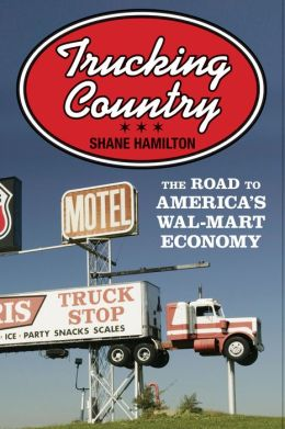 Trucking Country: The Road to America's Wal-Mart Economy: The Road to America's Wal-Mart Economy