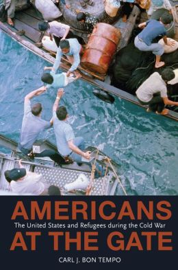 Americans at the Gate: The United States and Refugees during the Cold War: The United States and Refugees during the Cold War