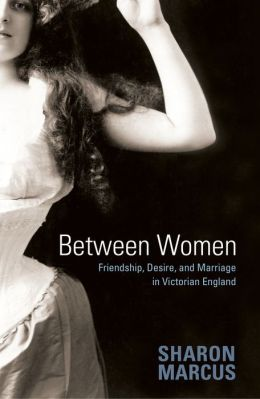Between Women: Friendship, Desire, and Marriage in Victorian England