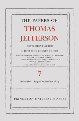 The Papers of Thomas Jefferson, Retirement Series: Volume 7: 28 November 1813 to 30 September 1814: Volume 7: 28 November 1813 to 30 September 1814