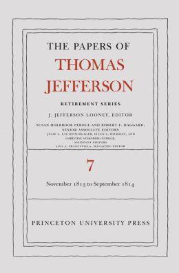 The Papers of Thomas Jefferson, Retirement Series: Volume 7: 28 November 1813 to 30 September 1814: Volume 7: 28 November 1813 to 30 September 1814