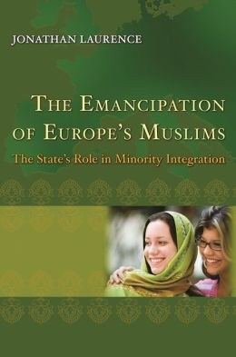 The Emancipation of Europe's Muslims: The State's Role in Minority Integration: The State's Role in Minority Integration