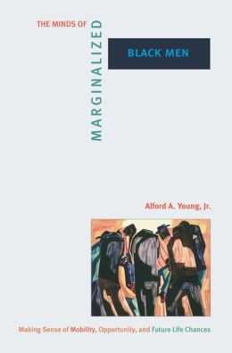 The Minds of Marginalized Black Men: Making Sense of Mobility, Opportunity, and Future Life Chances: Making Sense of Mobility, Opportunity, and Future Life Chances