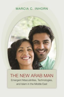 The New Arab Man: Emergent Masculinities, Technologies, and Islam in the Middle East