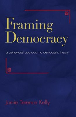 Framing Democracy: A Behavioral Approach to Democratic Theory
