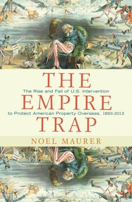 The Empire Trap: The Rise and Fall of U.S. Intervention to Protect American Property Overseas, 1893-2013