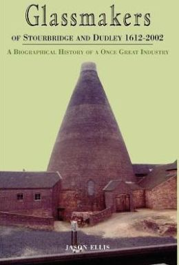 Glassmakers of Stourbridge and Dudley 1612-2002: A Biographical History of a Once Great Industry