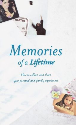 Memories of a Lifetime: How to Collect and Share Your Personal and Family Experience
