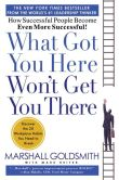 Book Cover Image. Title: What Got You Here Won't Get You There:  How Successful People Become Even More Successful, Author: Marshall Goldsmith