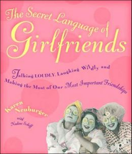 The Secret Language of Girlfriends: Talking Loudly, Laughing Wildly, and Making the Most of Our Most Important Friendships