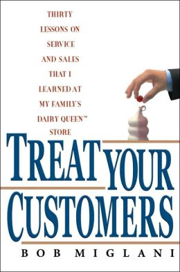 Treat Your Customers: Thirty Lessons on Service and Sales That I Learned at My Family's Dairy Queen Store