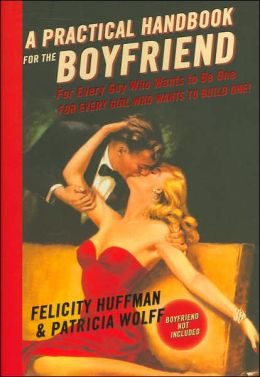 A Practical Handbook for the Boyfriend: For Every Guy Who Wants to Be One/For Every Girl Who Wants to Build One