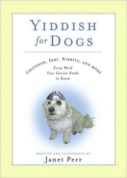 Yiddish for Dogs: Chutzpah, Feh!, Kibbitz, and More - Every Word Your Canine Needs to Know