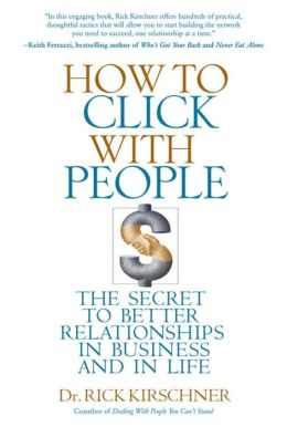 How to Click with People: The Secret to Better Relationships in Business and in Life