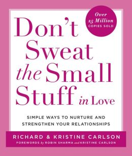 Don't Sweat the Small Stuff in Love: Simple Ways to Nurture and Strengthen Your Relationships While Avoiding the Habits That Break Down Your Loving Connection