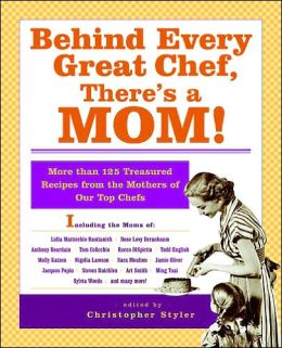 Behind Every Great Chef, There's a Mom!: More Than 125 Treasured Recipes From the Mother's of Our Top Chefs