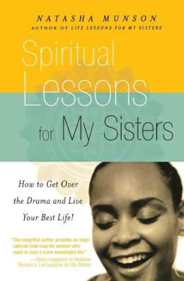 Spiritual Lessons for My Sisters: How to Get Over the Drama and Live Your Best Life!