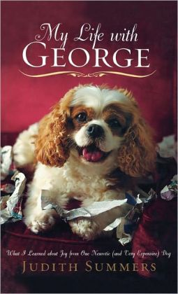 My Life with George: What I Learned About Joy from One Neurotic (and Very Expensive) Dog