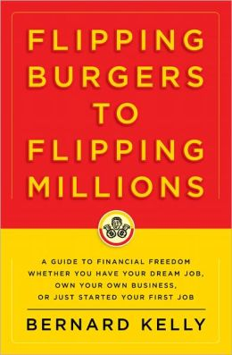 Flipping Burgers to Flipping Millions: A Guide to Financial Freedom Whether You Have Your Dream Job, Own Your Own Business, or Just Started Your First Job