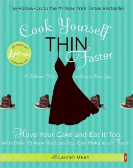 Cook Yourself Thin Faster: Have Your Cake and Eat It Too with Over 75 New Recipes You Can Make in a Flash!