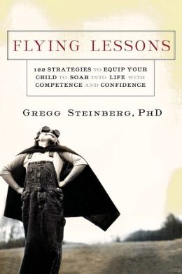 Flying Lessons: 122 Strategies for Equipping Your Child to Face Life With Confidence and Competence