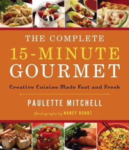 The Complete 15-Minute Gourmet: Creative Cuisine Made Fast and Fresh