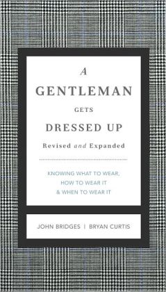 A Gentleman Gets Dressed Up Revised & Updated: What to Wear, When to Wear It, How to Wear It