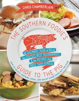 The Southern Foodie's Guide to the Pig: A Culinary Tour of Fifty of the South's Best Restaurants and the Recipes That Made Them Famous