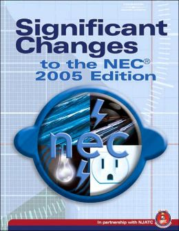 Significant Changes to the NEC 2005 Edition: Based on the 2005 National Electric Code