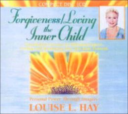 Forgiveness/Loving the Inner Child: Visualization Exercises for Releasing Negative Feelings and Maximizing Your True Inner Potential