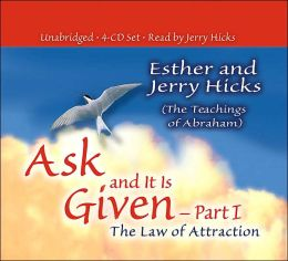 Ask and It Is Given, Part I: The Law of Attraction