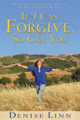 If I Can Forgive, So Can You: My Autobiography of How I Overcame My Past and Healed My Life Denise Linn