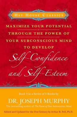 Maximize Your Potential Through the Power of Your Subconscious Mind to Develop: Self-Confidence and Self-Esteem