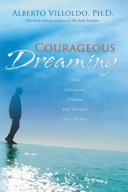 Courageous Dreaming: How Shamans Dream the World Into Being