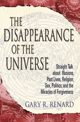 Disappearance of the Universe: Straight Talk about Illusions, Past Lives, Religion, Sex, Politics, and the Miracles of Forgiveness