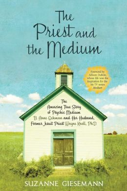 The Priest and the Medium: The Amazing True Story of Psychic Medium B. Anne Gehman and Her Husband, Former Jesuit Priest Wayne Knoll, Ph. D.