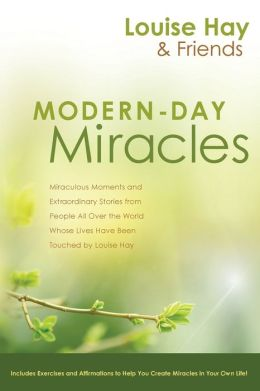 Modern-Day Miracles: Miraculous Moments and Extraordinary Stories from People All Over the World Whose Lives Have Been Touched by Louise L. Hay