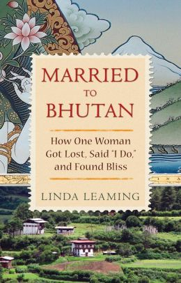 Married to Bhutan: How One Woman Got Lost, Said ''I Do,'' and Found Bliss