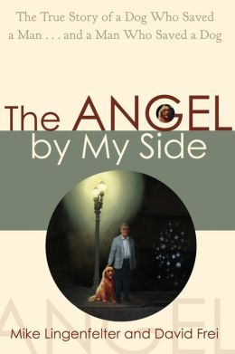 The Angel by My Side: The True Story of a Dog Who Saved a Man...and a Man Who Saved a Dog